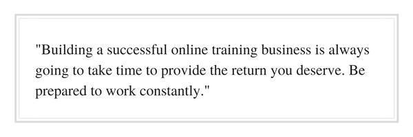 Building a successful online training business is always going to take time